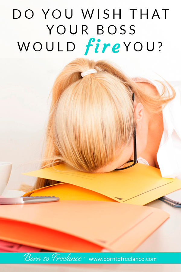 Do you wish that your boss would fire you? Have you ever wondered why? Would you like to be your own boss? #beyourownboss #workfromhome #quityourjob #borntofreelance